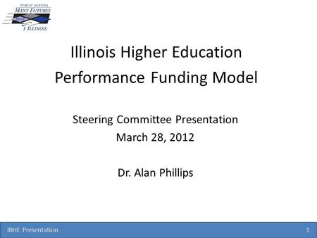 IBHE Presentation 1 Illinois Higher Education Performance Funding Model Steering Committee Presentation March 28, 2012 Dr. Alan Phillips.
