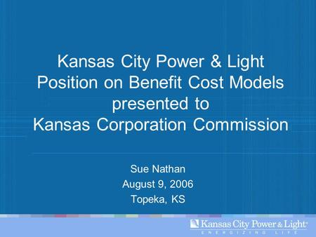 Kansas City Power & Light Position on Benefit Cost Models presented to Kansas Corporation Commission Sue Nathan August 9, 2006 Topeka, KS.