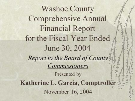 Washoe County Comprehensive Annual Financial Report for the Fiscal Year Ended June 30, 2004 Report to the Board of County Commissioners Presented by Katherine.