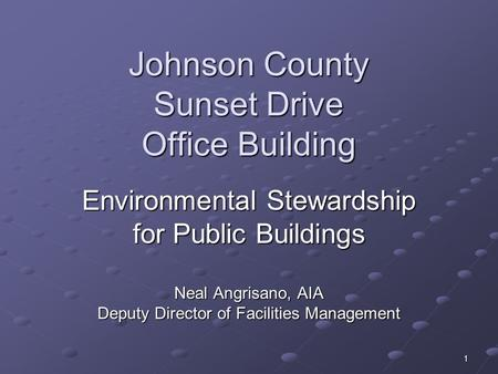 1 Johnson County Sunset Drive Office Building Environmental Stewardship for Public Buildings Neal Angrisano, AIA Deputy Director of Facilities Management.