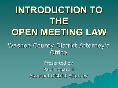 INTRODUCTION TO THE <strong>OPEN</strong> MEETING LAW Washoe County District Attorneys <strong>Office</strong> Presented by Paul Lipparelli Assistant District Attorney.