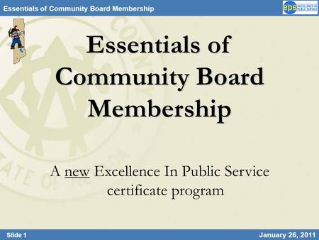 Slide 1 January 26, 2011 Essentials of Community Board Membership A new Excellence In Public Service certificate program.