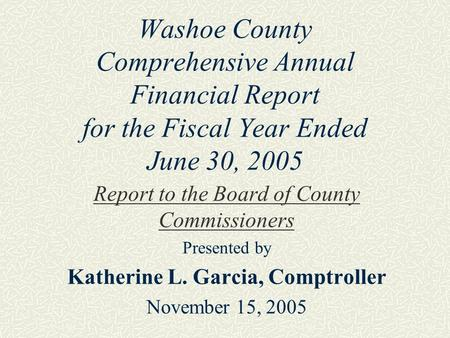Washoe County Comprehensive Annual Financial Report for the Fiscal Year Ended June 30, 2005 Report to the Board of County Commissioners Presented by Katherine.