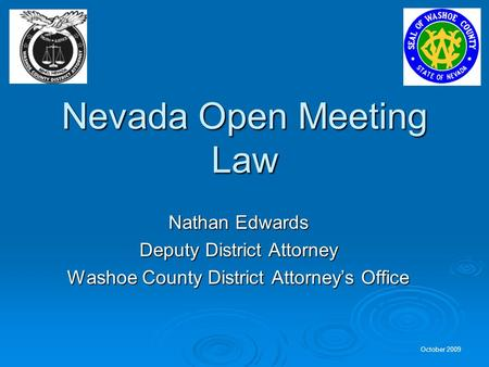 October 2009 Nevada Open Meeting Law Nathan Edwards Deputy District Attorney Washoe County District Attorneys Office.