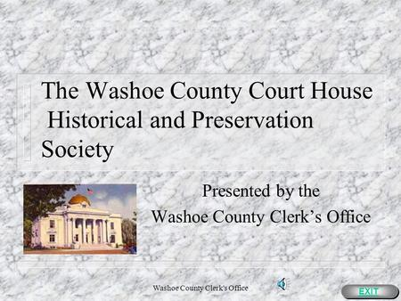Washoe County Clerk's Office The Washoe County Court House Historical and Preservation Society Presented by the Washoe County Clerks Office EXIT.