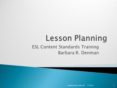ESL Content Standards Training Barbara R. Denman 3/3/2014 Training Guide Session III 1.