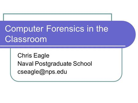 Computer Forensics in the Classroom Chris Eagle Naval Postgraduate School
