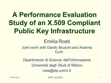 © Rosti/DSI NPS - 02/22/01 1 A Performance Evaluation Study of an X.509 Compliant Public Key Infrastructure Emilia Rosti Joint work with Danilo Bruschi.