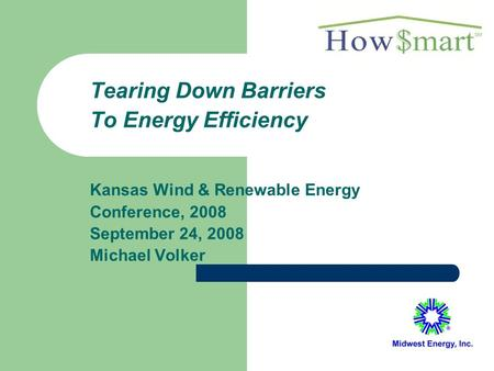 Tearing Down Barriers To Energy Efficiency Kansas Wind & Renewable Energy Conference, 2008 September 24, 2008 Michael Volker.