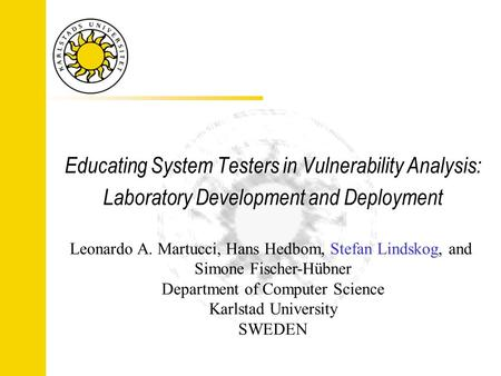 Educating System Testers in Vulnerability Analysis: Laboratory Development and Deployment Leonardo A. Martucci, Hans Hedbom, Stefan Lindskog, and Simone.