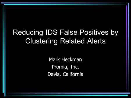Reducing IDS False Positives by Clustering Related Alerts Mark Heckman Promia, Inc. Davis, California.
