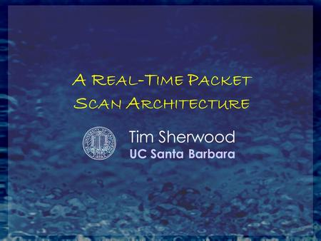 A R EAL -T IME P ACKET S CAN A RCHITECTURE Tim Sherwood UC Santa Barbara.