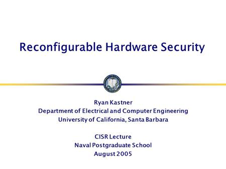 Reconfigurable Hardware Security Ryan Kastner Department of Electrical and Computer Engineering University of California, Santa Barbara CISR Lecture Naval.