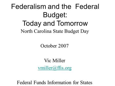 North Carolina State Budget Day October 2007 Vic Miller Federal Funds Information for States  Federalism and the Federal Budget:
