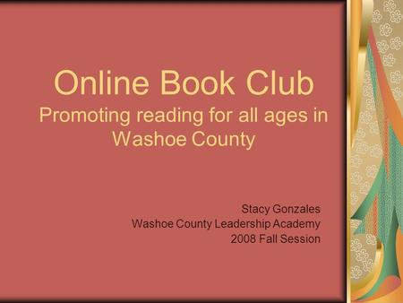 Online Book Club Promoting reading for all ages in Washoe County Stacy Gonzales Washoe County Leadership Academy 2008 Fall Session.