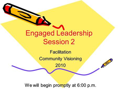 Engaged Leadership Session 2 Facilitation Community Visioning 2010 We will begin promptly at 6:00 p.m.
