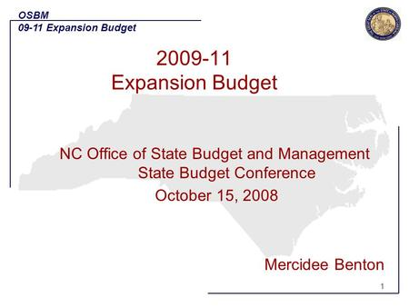 1 NC Office of State Budget and Management State Budget Conference October 15, 2008 Mercidee Benton OSBM 09-11 Expansion Budget 1 2009-11 Expansion Budget.