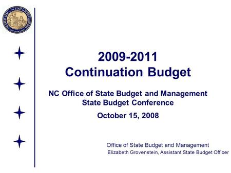 2009-2011 Continuation Budget NC Office of State Budget and Management State Budget Conference October 15, 2008 Office of State Budget and Management Elizabeth.