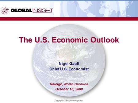 Copyright © 2008 Global Insight, Inc. The U.S. Economic Outlook Nigel Gault Chief U.S. Economist Raleigh, North Carolina October 15, 2008.