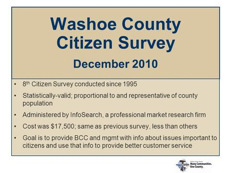 Washoe County Citizen Survey December 2010 8 th Citizen Survey conducted since 1995 Statistically-valid; proportional to and representative of county population.