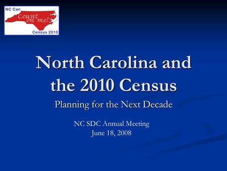 North Carolina and the 2010 Census Planning for the Next Decade NC SDC Annual Meeting June 18, 2008.