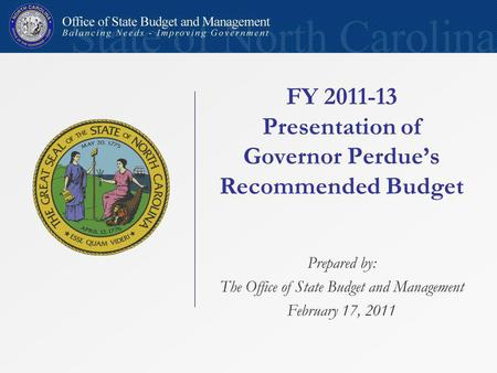 FY 2011-13 Presentation of Governor Perdues Recommended Budget Prepared by: The Office of State Budget and Management February 17, 2011.