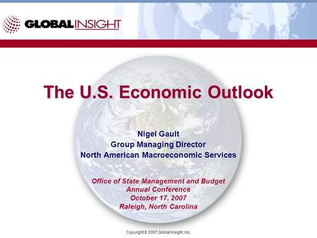 Copyright © 2007 Global Insight, Inc. The U.S. Economic Outlook Nigel Gault Group Managing Director North American Macroeconomic Services Office of State.
