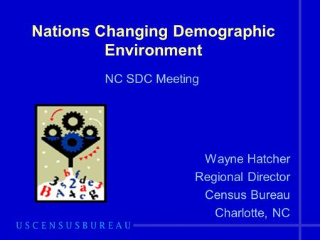 Nations Changing Demographic Environment Wayne Hatcher Regional Director Census Bureau Charlotte, NC NC SDC Meeting.