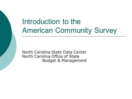 Introduction to the American Community Survey North Carolina State Data Center North Carolina Office of State Budget & Management.