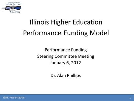 IBHE Presentation 1 Illinois Higher Education Performance Funding Model Performance Funding Steering Committee Meeting January 6, 2012 Dr. Alan Phillips.