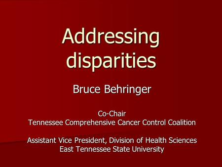 Addressing disparities Bruce Behringer Co-Chair Tennessee Comprehensive Cancer Control Coalition Assistant Vice President, Division of Health Sciences.