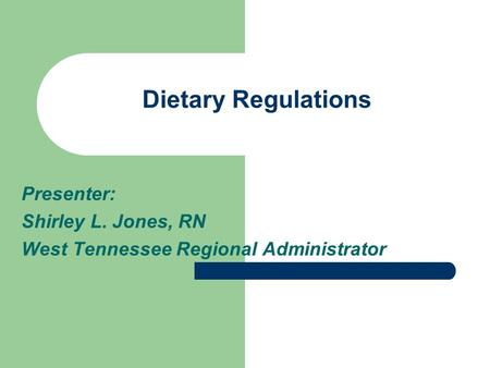Dietary Regulations Presenter: Shirley L. Jones, RN West Tennessee Regional Administrator.