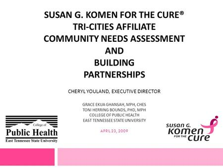 SUSAN G. KOMEN FOR THE CURE® TRI-CITIES AFFILIATE COMMUNITY NEEDS ASSESSMENT AND BUILDING PARTNERSHIPS CHERYL YOULAND, EXECUTIVE DIRECTOR GRACE EKUA GHANSAH,