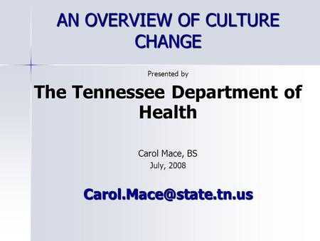 AN OVERVIEW OF CULTURE CHANGE Presented by The Tennessee Department of Health Carol Mace, BS July, 2008