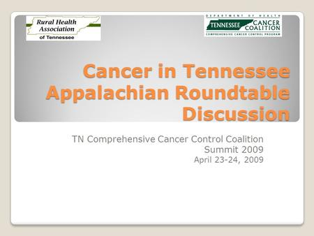 Cancer in Tennessee Appalachian Roundtable Discussion TN Comprehensive Cancer Control Coalition Summit 2009 April 23-24, 2009.