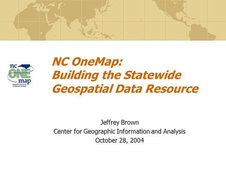 NC OneMap: Building the Statewide Geospatial Data Resource Jeffrey Brown Center for Geographic Information and Analysis October 28, 2004.