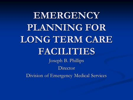 EMERGENCY PLANNING FOR LONG TERM CARE FACILITIES Joseph B. Phillips Director Division of Emergency Medical Services.