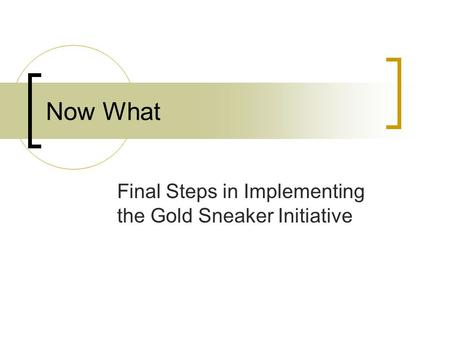 Now What Final Steps in Implementing the Gold Sneaker Initiative.
