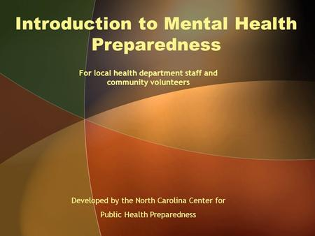 Introduction to Mental Health Preparedness For local health department staff and community volunteers Developed by the North Carolina Center for Public.