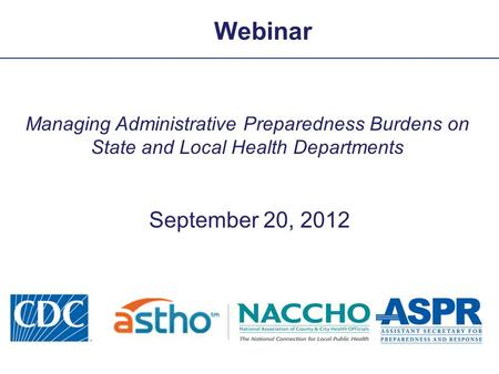 Webinar Managing Administrative Preparedness Burdens on State and Local Health Departments September 20, 2012.