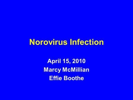 Norovirus Infection April 15, 2010 Marcy McMillian Effie Boothe.