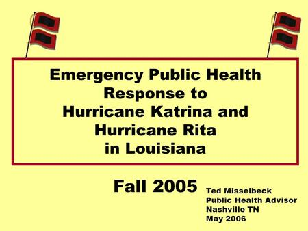 Emergency Public Health Response to Hurricane Katrina and Hurricane Rita in Louisiana Fall 2005 Ted Misselbeck Public Health Advisor Nashville TN May 2006.