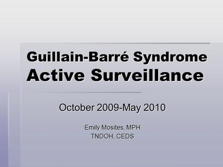 Guillain-Barré Syndrome Active Surveillance October 2009-May 2010 Emily Mosites, MPH TNDOH, CEDS.
