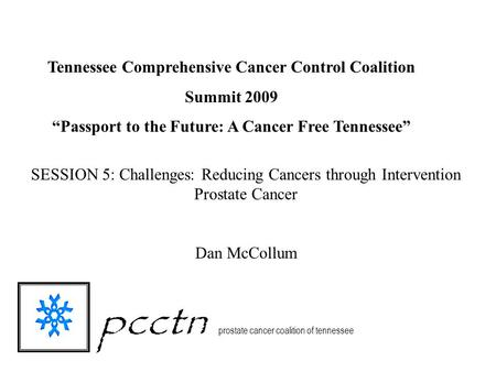 Pcctn prostate cancer coalition of tennessee SESSION 5: Challenges: Reducing Cancers through Intervention Prostate Cancer Dan McCollum Tennessee Comprehensive.