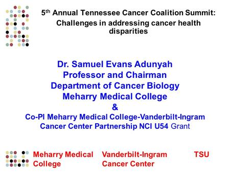 5 th Annual Tennessee Cancer Coalition Summit: Challenges in addressing cancer health disparities Dr. Samuel Evans Adunyah Professor and Chairman Department.