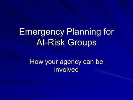Emergency Planning for At-Risk Groups How your agency can be involved.