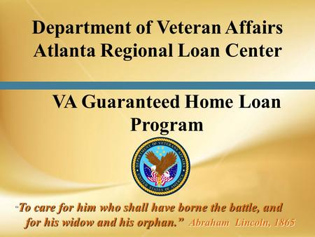 VA Guaranteed Home Loan Program To care for him who shall have borne the battle, and for his widow and his orphan. Abraham Lincoln, 1865 To care for him.