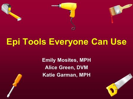 Epi Tools Everyone Can Use Emily Mosites, MPH Alice Green, DVM Katie Garman, MPH.