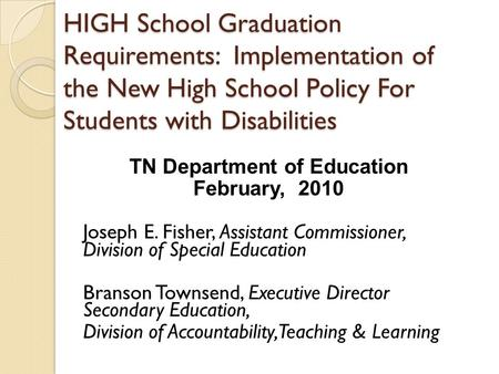 HIGH School Graduation Requirements: Implementation of the New High School Policy For Students with Disabilities TN Department of Education February, 2010.