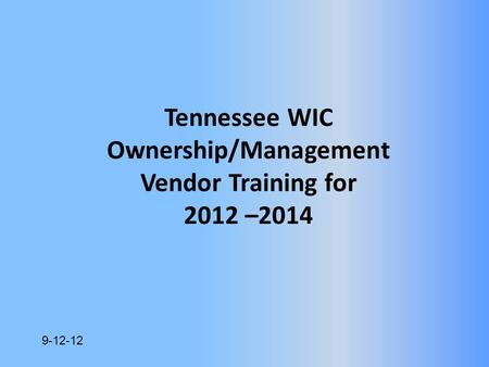 9-12-12 Tennessee WIC Ownership/Management Vendor Training for 2012 –2014.